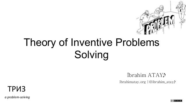 Theory of Inventive Problems Solving İbrahim ATAY  ТРИЗ   a  problem-‐solving    Ibrahimatay.org |@ibrahim_atay