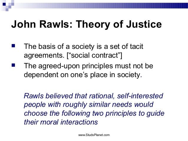 """John Rawls: Theory of Justice  The basis of a society is a set of tacit agreements. [""""social contract""""]  The agreed-upon..."""