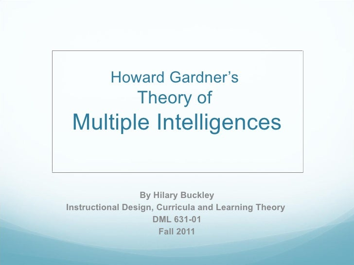 Howard Gardner's  Theory of  Multiple Intelligences By Hilary Buckley Instructional Design, Curricula and Learning Theory ...