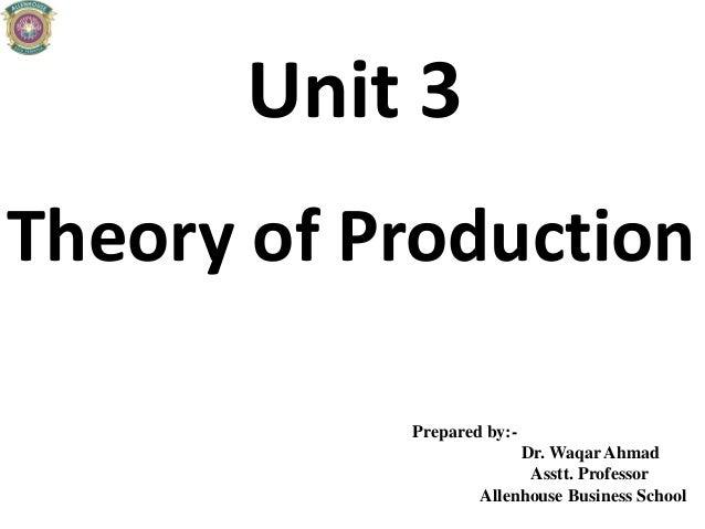 Unit 3 Theory of Production Prepared by:- Dr. Waqar Ahmad Asstt. Professor Allenhouse Business School