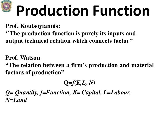 Production Function Prof. Koutsoyiannis: ''The production function is purely its inputs and output technical relation whic...