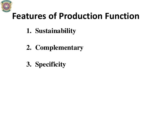 Features of Production Function 1. Sustainability 2. Complementary 3. Specificity