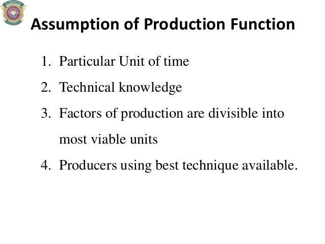 Assumption of Production Function 1. Particular Unit of time 2. Technical knowledge 3. Factors of production are divisible...