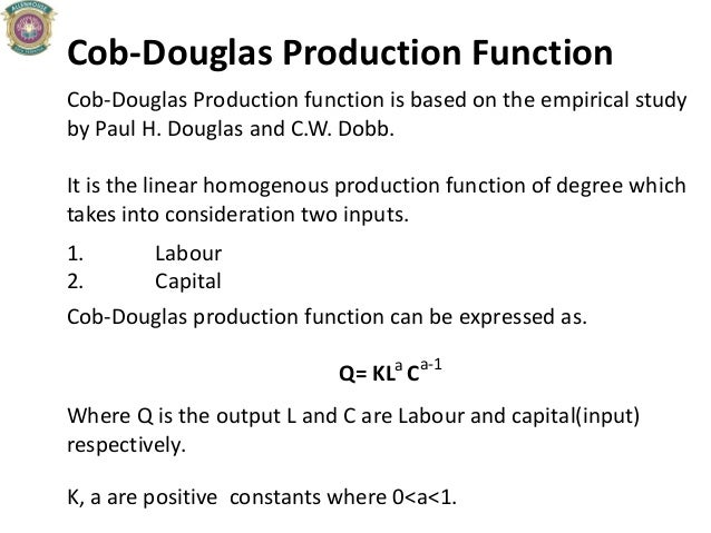 Cob-Douglas Production Function Cob-Douglas Production function is based on the empirical study by Paul H. Douglas and C.W...