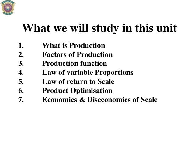 What we will study in this unit 1. What is Production 2. Factors of Production 3. Production function 4. Law of variable P...