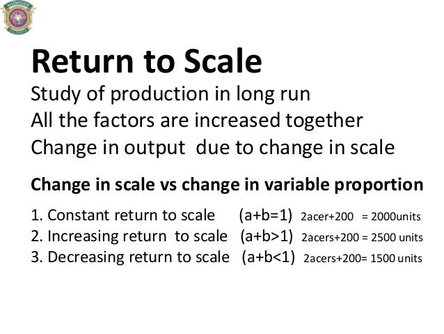 Return to Scale Study of production in long run All the factors are increased together Change in output due to change in s...