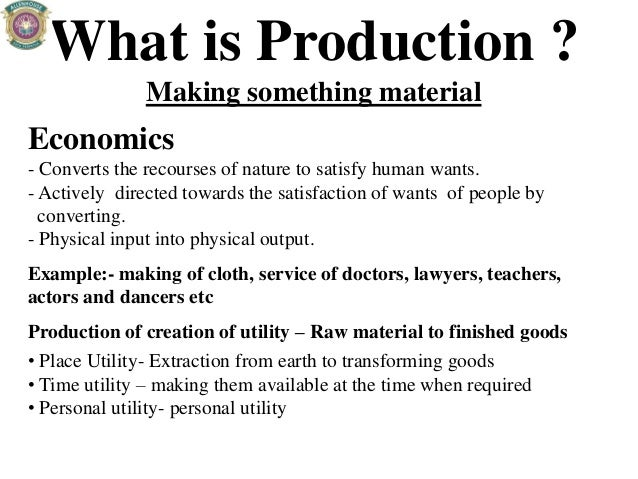 What is Production ? Making something material Economics - Converts the recourses of nature to satisfy human wants. - Acti...