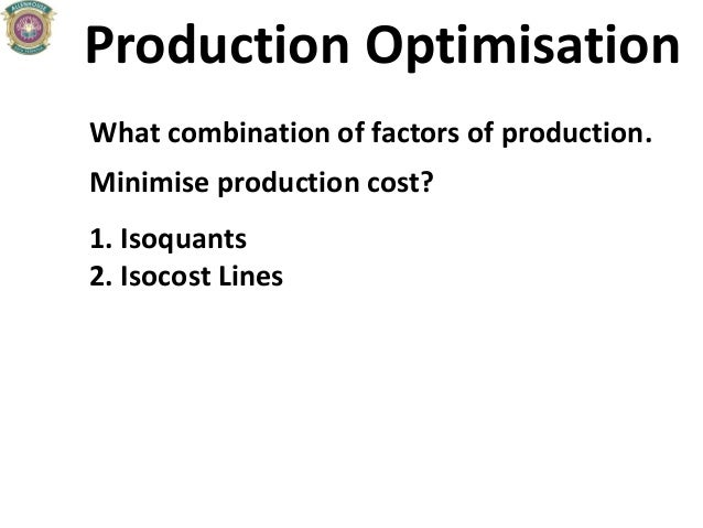 Production Optimisation What combination of factors of production. Minimise production cost? 1. Isoquants 2. Isocost Lines
