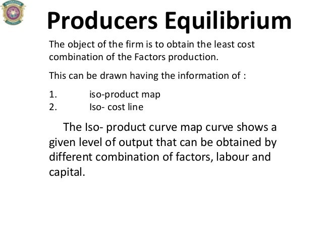 Producers Equilibrium The object of the firm is to obtain the least cost combination of the Factors production. This can b...