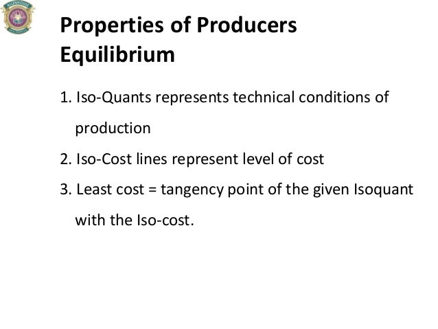 Properties of Producers Equilibrium 1. Iso-Quants represents technical conditions of production 2. Iso-Cost lines represen...