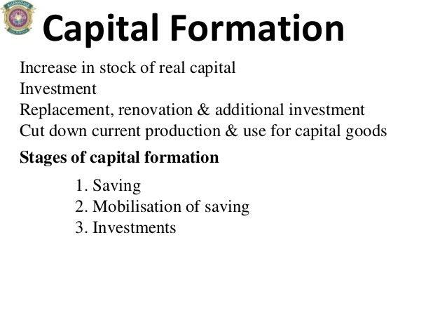 Capital Formation Increase in stock of real capital Investment Replacement, renovation & additional investment Cut down cu...