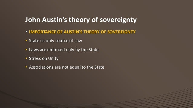 """john austins theory of sovereignty Austin's theory of sovereignty depends mainly upon his view on nature of law according to austin """"law is a command given by a superior to inferior"""" the main tenets of austin's theory of sovereignty are as follows- 341 sovereign power is essential in every political society."""