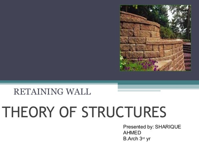 RETAINING WALL  THEORY OF STRUCTURES Presented by: SHARIQUE AHMED B.Arch 3rd yr
