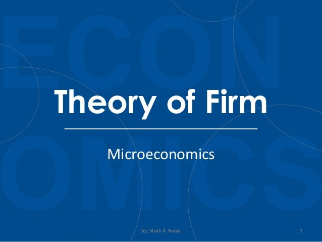 Microeconomics by: Shadi A. Razak 1 Theory of Firm