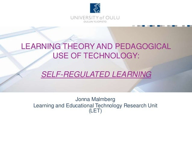 LEARNING THEORY AND PEDAGOGICAL USE OF TECHNOLOGY: SELF-REGULATED LEARNING Jonna Malmberg Learning and Educational Technol...