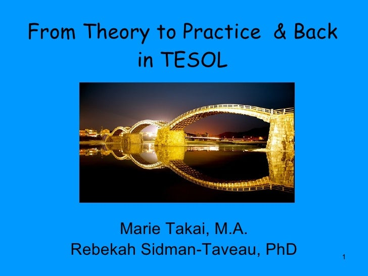 From Theory to Practice  & Back in TESOL Marie Takai, M.A. Rebekah Sidman-Taveau, PhD