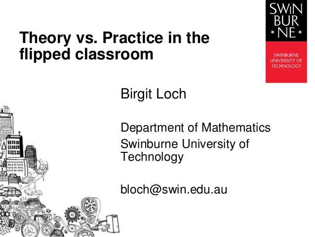Birgit Loch Department of Mathematics Swinburne University of Technology bloch@swin.edu.au Theory vs. Practice in the flip...