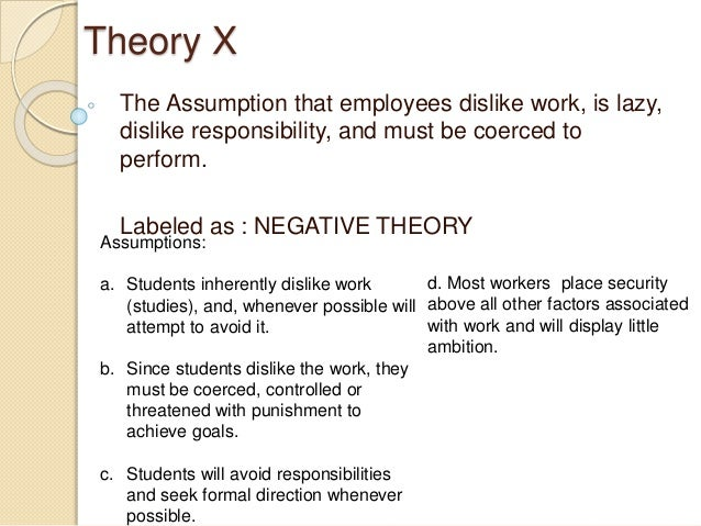 mcgregor theory x and theory y Theory x and theory y were developed in the 1960's and describe two different, almost opposite, attitudes to motivation in the workplace mcgregor's work was based on maslow's hierarchy of needs, and he proposed that theory x only filled lower-order needs, whereas theory y fulfilled.