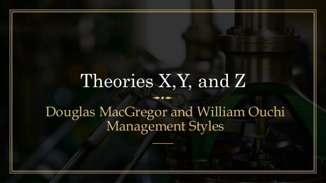 Theories X,Y, and Z Douglas MacGregor and William Ouchi Management Styles