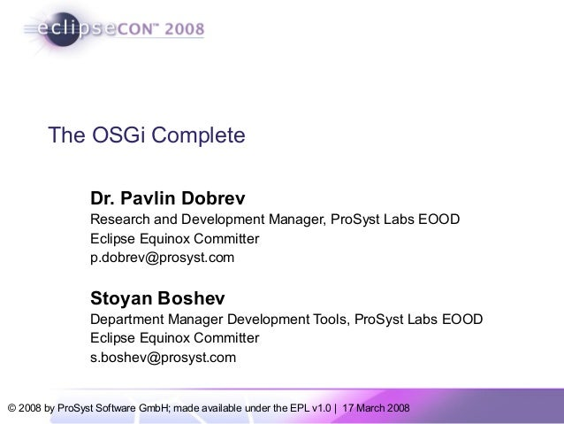© 2008 by ProSyst Software GmbH; made available under the EPL v1.0 | 17 March 2008 The OSGi Complete Dr. Pavlin Dobrev Res...