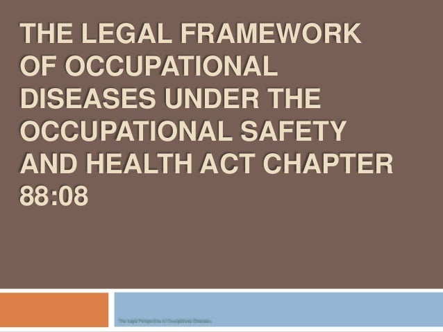 THE LEGAL FRAMEWORKOF OCCUPATIONALDISEASES UNDER THEOCCUPATIONAL SAFETYAND HEALTH ACT CHAPTER88:08The Legal Perspective of...