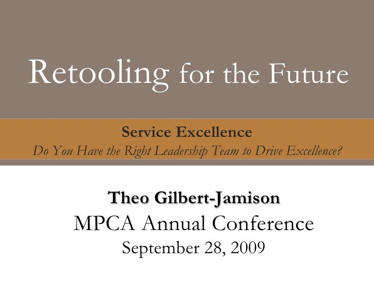 Retooling  for the Future Service Excellence Do You Have the Right Leadership Team to Drive Excellence? Theo Gilbert-Jamis...