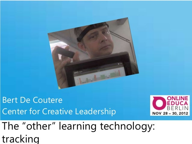"""Bert De CoutereCenter for Creative LeadershipThe """"other"""" learning technology:tracking"""