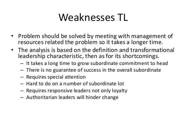 weaknesses of transformational leadership According to wikipedia, the definition of transformational leadership  assesses  its strengths and weaknesses and assigns work around these.
