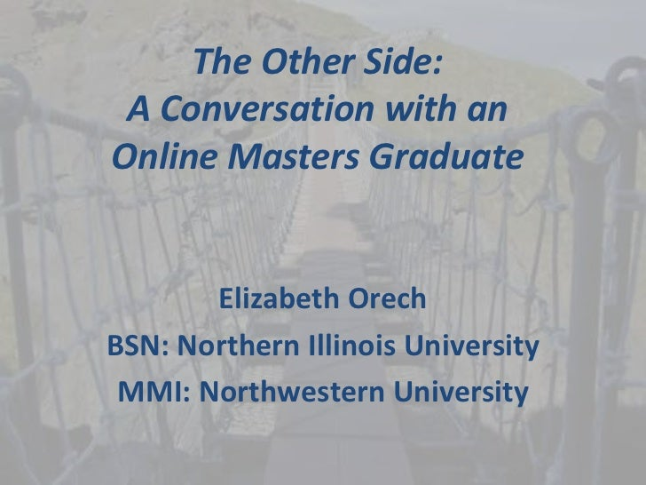 The Other Side: A Conversation with anOnline Masters Graduate       Elizabeth OrechBSN: Northern Illinois University MMI: ...