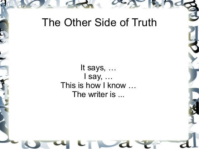 The Other Side of Truth         It says, …           I say, …   This is how I know …      The writer is ...
