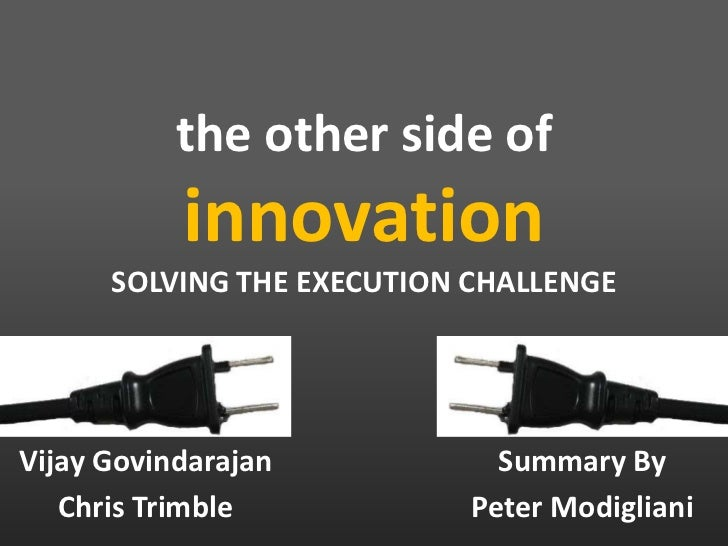 the other side of innovationSOLVING THE EXECUTION CHALLENGE<br />Summary By<br />Peter Modigliani<br />Vijay Govindarajan<...
