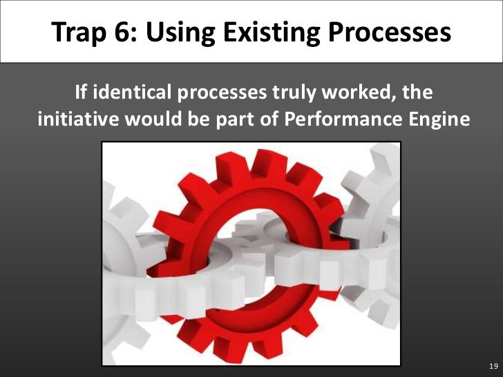 If identical processes truly worked, the initiative would be part of Performance Engine<br />19<br />Trap 6: Using Existin...