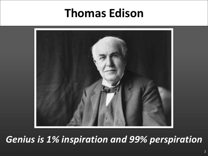 Genius is 1% inspiration and 99% perspiration<br />2<br />Thomas Edison<br />