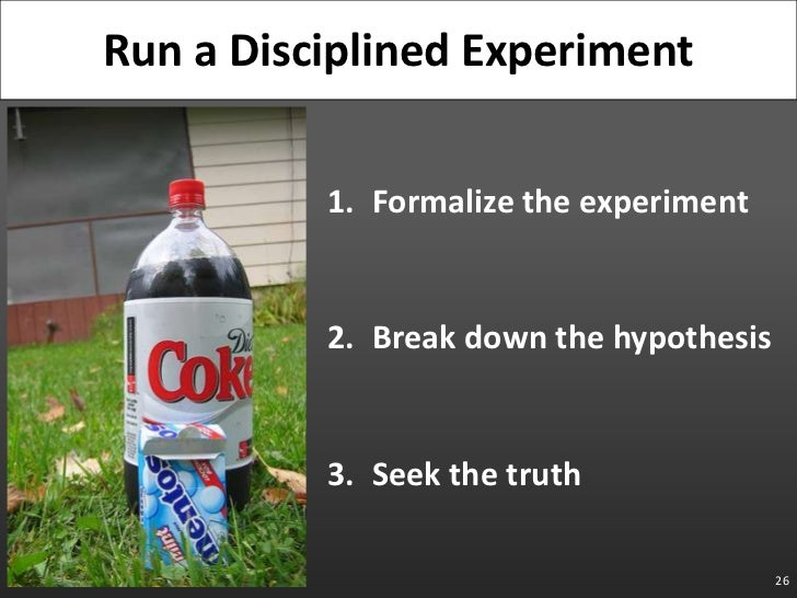 Formalize the experiment<br />Break down the hypothesis<br />Seek the truth<br />26<br />Run a Disciplined Experiment<br />