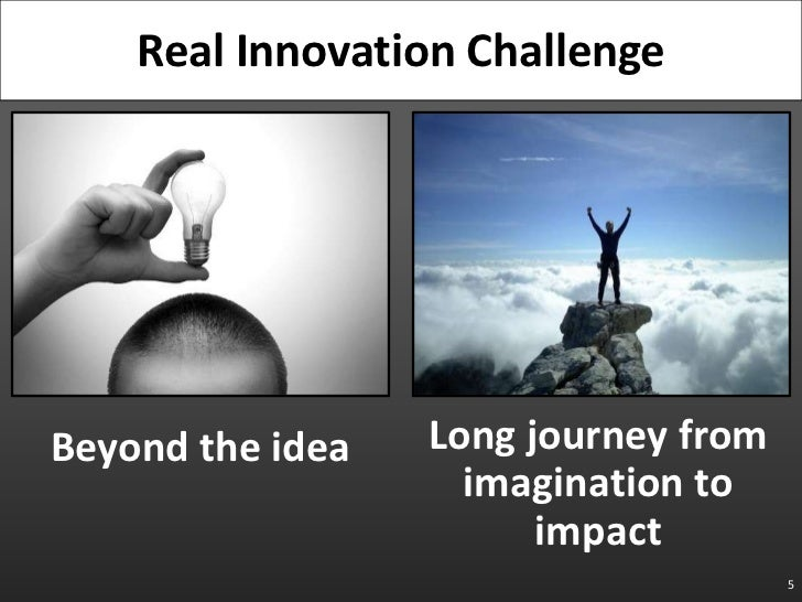 Beyond the idea<br />5<br />Real Innovation Challenge<br />Long journey fromimagination to impact<br />