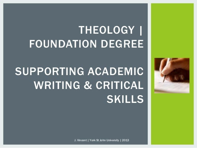 THEOLOGY |FOUNDATION DEGREESUPPORTING ACADEMICWRITING & CRITICALSKILLSJ. Vincent | York St John University | 2013