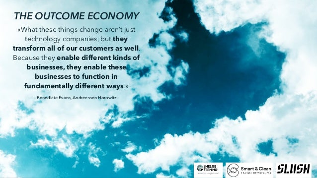 THE OUTCOME ECONOMY «What these things change aren't just technology companies, but they transform all of our customers as...