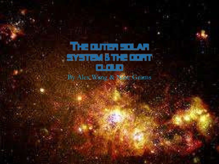 THE OUTER SOLARSYSTEM & THE OORT     CLOUDBy Alex Wang & Nate Grams
