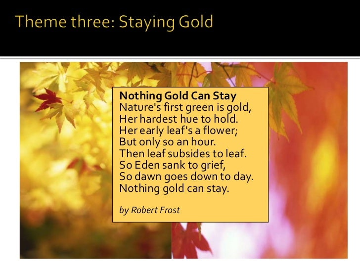 nothing gold can stay essays Robert frost: nothing gold can stay bill glass nothing gold can stay robert frost (3/26/1874 – 1/29/1963) i nature's first green is gold, ii her hardest hue to hold.