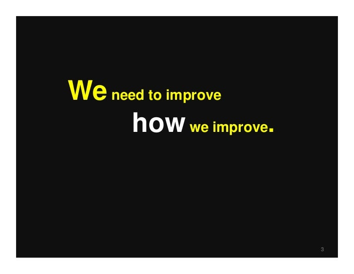 We need to improve      how we improve.                        3