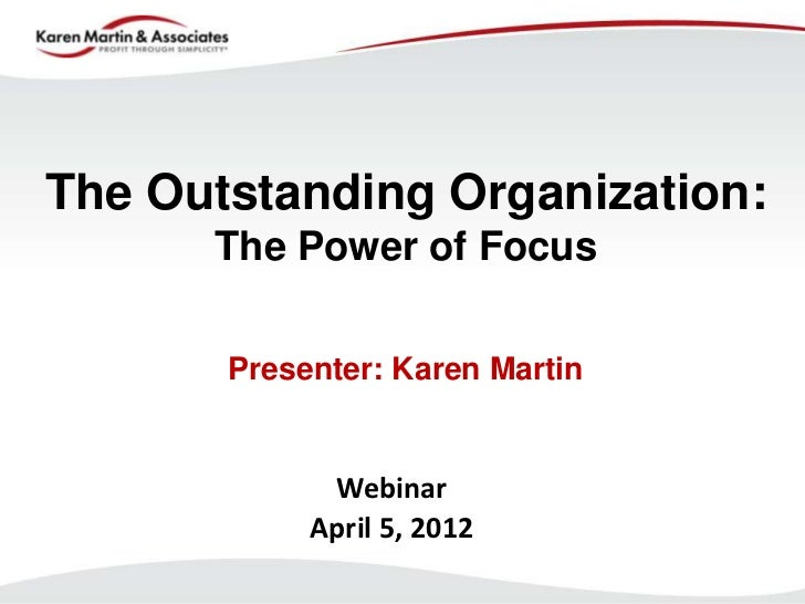 The Outstanding Organization:      The Power of Focus       Presenter: Karen Martin             Webinar            April 5...