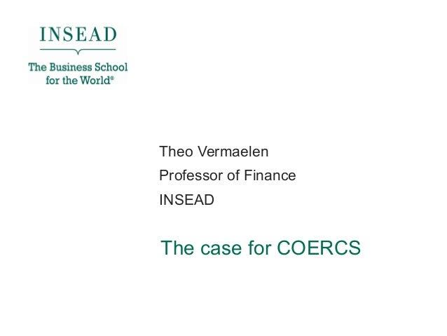 The case for COERCS Theo Vermaelen Professor of Finance INSEAD