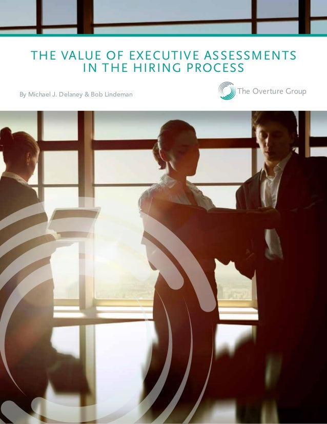 THE VALUE OF EXECUTIVE ASSESSMENTS IN THE HIRING PROCESS By Michael J. Delaney & Bob Lindeman