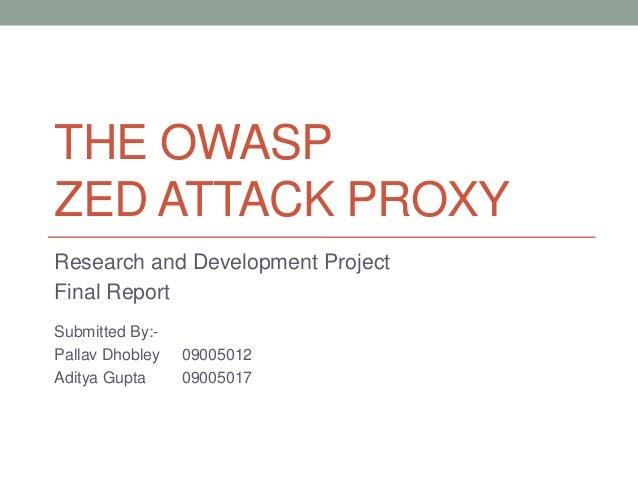 THE OWASPZED ATTACK PROXYResearch and Development ProjectFinal ReportSubmitted By:-Pallav Dhobley 09005012Aditya Gupta 090...