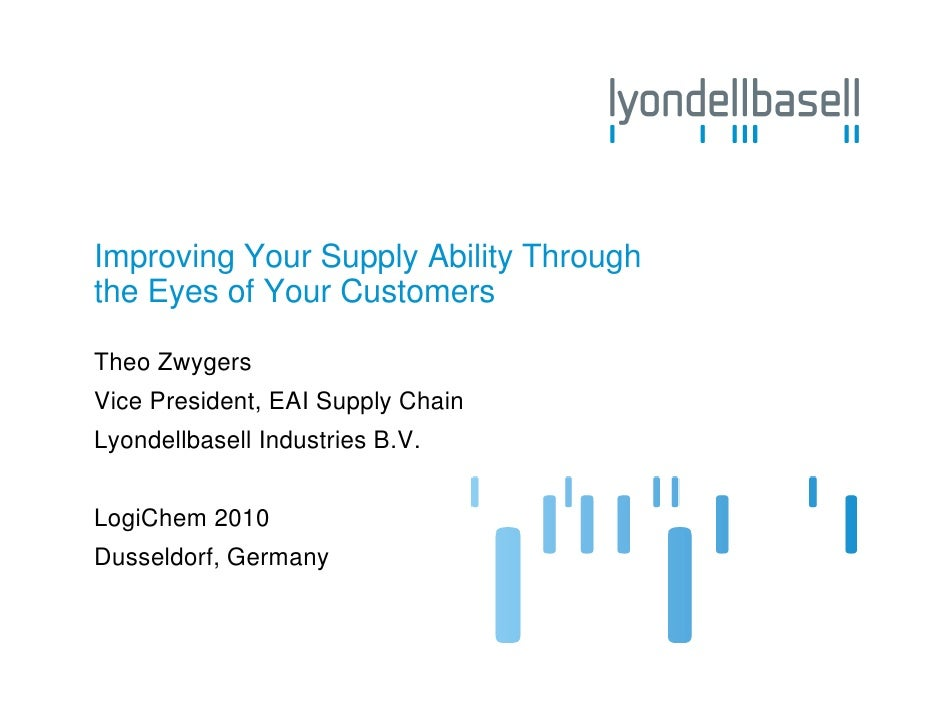 Improving Your Supply Ability Throughthe Eyes of Your CustomersTheo ZwygersVice President, EAI Supply ChainLyondellbasell ...