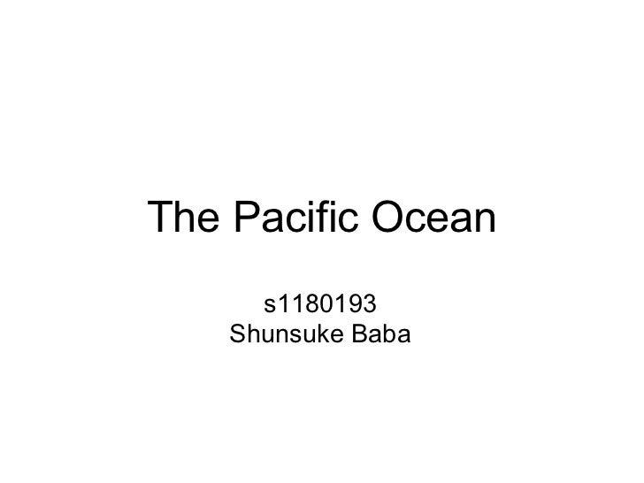 The Pacific Ocean      s1180193    Shunsuke Baba