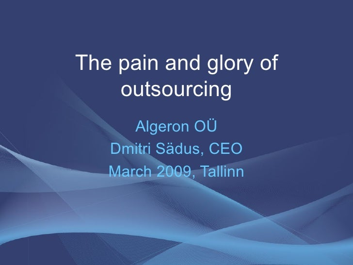 The pain and glory of outsourcing Algeron OÜ Dmitri Sädus, CEO March 2009, Tallinn