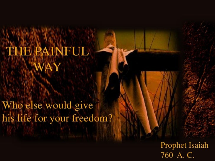 THE PAINFUL<br />WAY<br />Whoelsewouldgive<br />hislifeforyourfreedom?<br />ProphetIsaiah<br />760  A. C.<br />