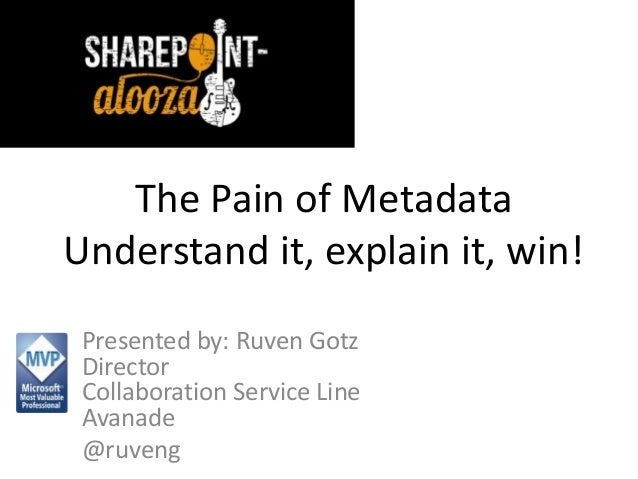 The Pain of Metadata Understand it, explain it, win! Presented by: Ruven Gotz Director Collaboration Service Line Avanade ...