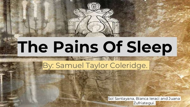 The Pains Of Sleep By: Samuel Taylor Coleridge. Sol Santayana, Bianca Ieraci and Juana Zufriategui.